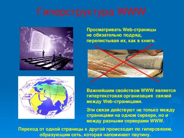 Гиперструктура WWW Просматривать Web-страницы не обязательно подряд, перелистывая их, как в книге. Важнейшим свойством WWW является гипертекстовая организация связей между Web-страницами. Эти связи действуют не только между страницами на одном сервере, но и между разными серверами WWW. Переход от одной страницы к другой происходит по гиперсвязям, образующим сеть, которая напоминает паутину.