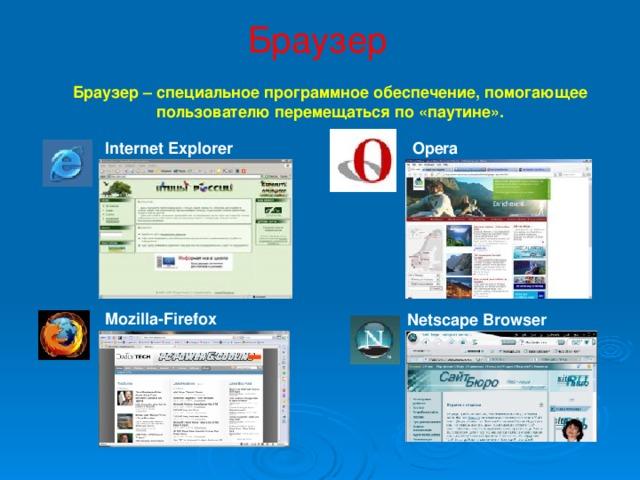 Браузер Браузер – специальное программное обеспечение, помогающее пользователю перемещаться по «паутине». Internet Explorer Opera Mozilla-Firefox Netscape Browser