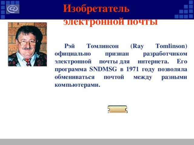 Изобретатель электронной почты Рэй Томлинсон (Ray Tomlinson) официально признан разработчиком электронной почтыдля интернета. Его программа SNDMSG в 1971 году позволяла обмениваться почтой между разными компьютерами.