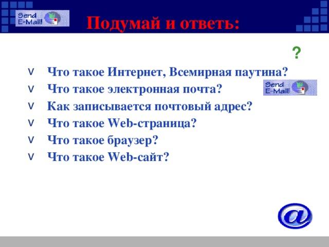Подумай и ответь:   Что такое Интернет, Всемирная паутина? Что такое электронная почта? Как записывается почтовый адрес? Что такое Web-страница? Что такое браузер? Что такое Web-сайт? ?