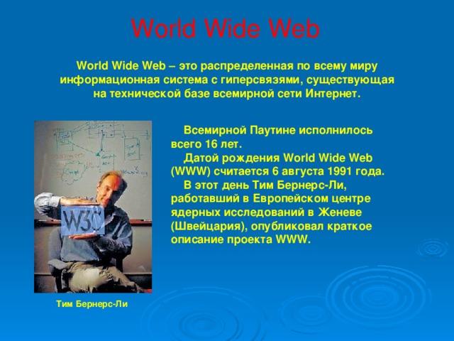 World Wide Web World Wide Web – это распределенная по всему миру информационная система с гиперсвязями, существующая на технической базе всемирной сети Интернет.  Всемирной Паутине исполнилось всего 16 лет.  Датой рождения World Wide Web (WWW) считается 6 августа 1991 года.  В этот день Тим Бернерс-Ли, работавший в Европейском центре ядерных исследований в Женеве (Швейцария), опубликовал краткое описание проекта WWW.  Тим Бернерс-Ли