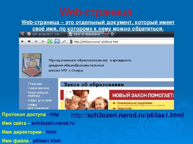 Web-страница Web-страница – это отдельный документ, который имеет своё имя, по которому к нему можно обратиться. http:// sch3ozeri.narod.ru/p65aa1.html Протокол доступа - http Имя сайта – sch3ozeri.narod.ru Имя директории - html Имя файла - p65aa1.html