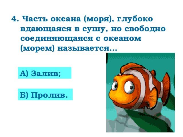 4. Часть океана (моря), глубоко вдающаяся в сушу, но свободно соединяющаяся с океаном (морем) называется…  А) Залив; Б) Пролив.
