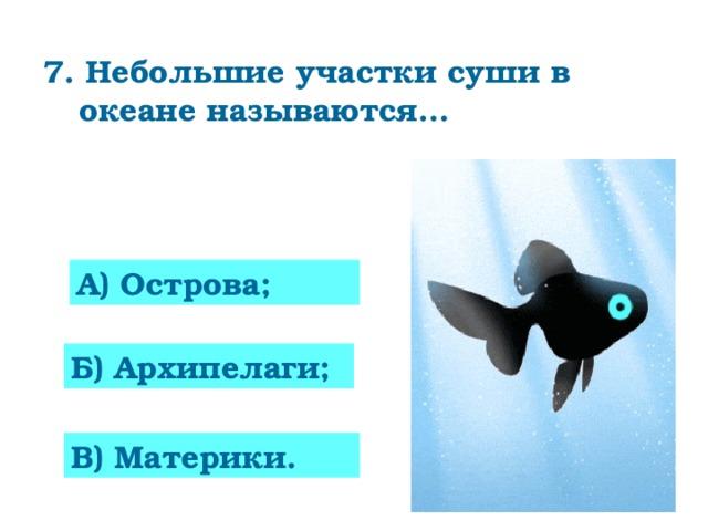 7. Небольшие участки суши в океане называются…   А) Острова; 0 Б) Архипелаги; В) Материки.