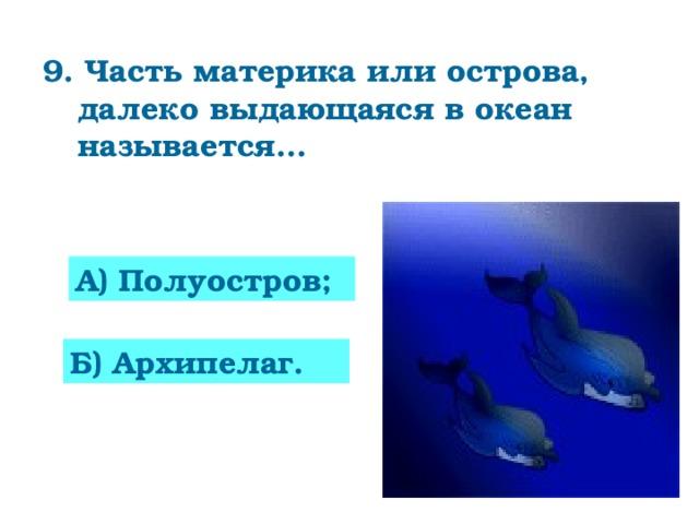 9. Часть материка или острова, далеко выдающаяся в океан называется…      А) Полуостров; Б) Архипелаг.