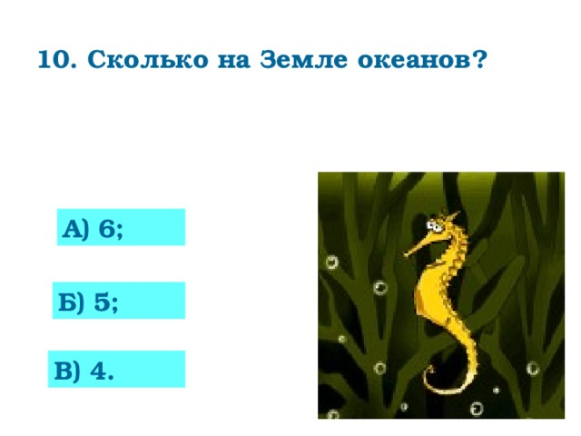 10. Сколько на Земле океанов?    А) 6; 0 Б) 5; В) 4.