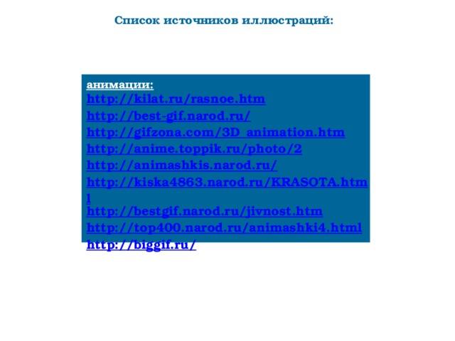 Список источников иллюстраций: анимации: http://kilat.ru/rasnoe.htm http://best-gif.narod.ru/ http://gifzona.com/3D_animation.htm http://anime.toppik.ru/photo/2 http://animashkis.narod.ru/ http://kiska4863.narod.ru/KRASOTA.html http://bestgif.narod.ru/jivnost.htm http://top400.narod.ru/animashki4.html http://biggif.ru/