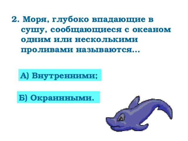 2. Моря, глубоко впадающие в сушу, сообщающиеся с океаном одним или несколькими проливами называются… А) Внутренними; Б) Окраинными.