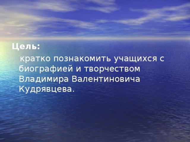 Цель:  кратко познакомить учащихся с биографией и творчеством Владимира Валентиновича Кудрявцева.