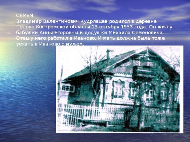 СЕМЬЯ: Владимир Валентинович Кудрявцев родился в деревне Попово Костромской области 13 октября 1953 года. Он жил у бабушки Анны Егоровны и дедушки Михаила Семёновича. Отец у него работал в Иваново. И мать должна была тоже уехать в Иваново с мужем.