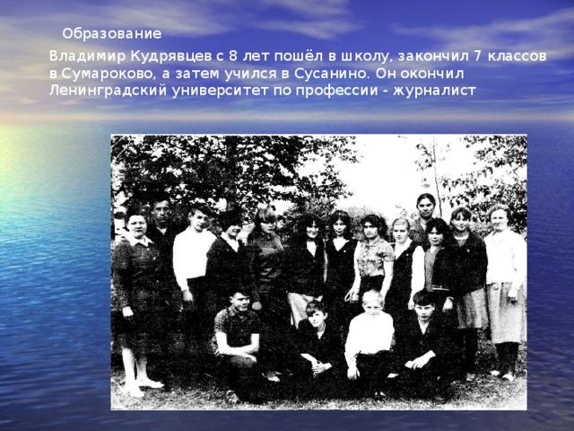Образование Владимир Кудрявцев с 8 лет пошёл в школу, закончил 7 классов в Сумароково, а затем учился в Сусанино. Он окончил Ленинградский университет по профессии - журналист