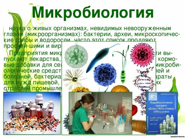 Микробиология наука о живых организмах, невидимых невооруженным глазом (микроорганизмах): бактерии, археи, микроскопичес-кие грибы иводоросли, часто этот список продляют простей-шими и вирусами. Предприятия микробиологической промышленности вы-пускают лекарства, витамины, высокоэффективные кормо-вые добавки для сельскохозяйственных животных, микроби-ологические средства защиты растений от вредителей и болезней, бактериальные удобрения, а также препараты для нужд пищевой, текстильной, химической и других отраслей промышленности и для научных целей.