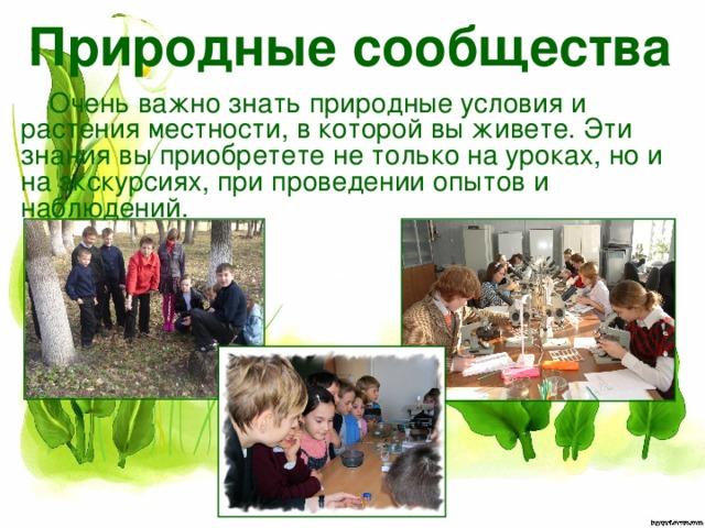 Природные сообщества Очень важно знать природные условия и растения местности, в которой вы живете. Эти знания вы приобретете не только на уроках, но и на экскурсиях, при проведении опытов и наблюдений.