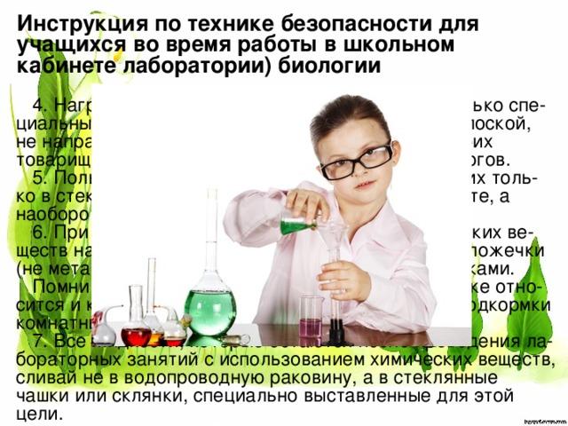 Инструкция по технике безопасности для учащихся во время работы в школьном кабинете лаборатории) биологии 4. Нагревая жидкости в пробирке, пользуйся только спе-циальным держателем для нее, а не бумажной полоской, не направляй отверстие пробирки на себя и на своих товарищей. Все это предупредит возможность ожогов. 5. Пользуясь кислотами или щелочами, наливай их толь-ко в стеклянную посуду. Не приливай воду к кислоте, а наоборот, кислоту — в воду. 6. При использовании порошкообразных химических ве-ществ набирай их только с помощью специальной ложечки (не металлической!), не прикасаясь к порошкам руками. Помни, что многие из этих веществ ядовиты. То же отно-сится и к удобрениям, которые используешь для подкормки комнатных растений. 7. Все жидкости, которые остаются после проведения ла-бораторных занятий с использованием химических веществ, сливай не в водопроводную раковину, а в стеклянные чашки или склянки, специально выставленные для этой цели.