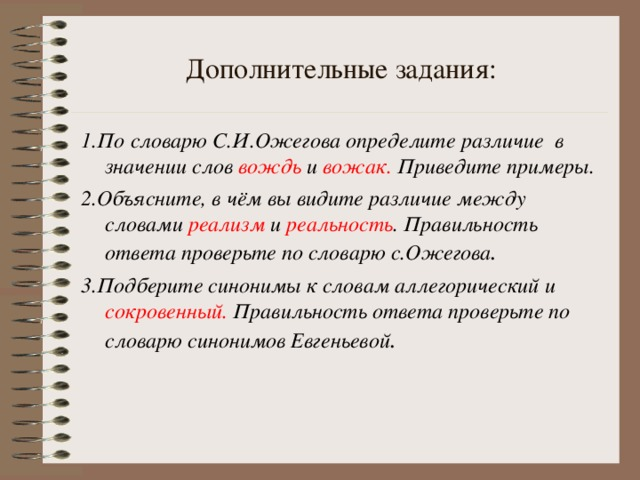Дополнительные задания: 1.По словарю С.И.Ожегова определите различие в значении слов вождь и вожак. Приведите примеры. 2.Объясните, в чём вы видите различие между словами реализм и реальность . Правильность ответа проверьте по словарю с.Ожегова . 3.Подберите синонимы к словам аллегорический и сокровенный. Правильность ответа проверьте по словарю синонимов Евгеньевой .