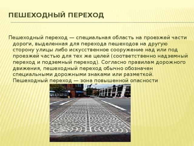 Пешеходный переход   Пешеходный переход— специальная область на проезжей части дороги, выделенная для перехода пешеходов на другую сторону улицы либо искусственное сооружение над или под проезжей частью для тех же целей (соответственно надземный переход и подземный переход). Согласно правилам дорожного движения, пешеходный переход обычно обозначен специальными дорожными знаками или разметкой. Пешеходный переход— зона повышенной опасности