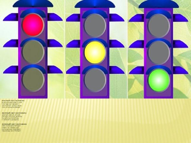 Красный свет светофора  Если красный свет горит,  Что тебе он говорит?  Это значит, стой, и жди.  Путь опасный впереди.     Желтый свет светофора  Желтый светит огонек,  Погоди, постой, дружок.  Ты идти не торопись,  А зеленого дождись.    Зеленый свет светофора  Свет зеленый впереди?  Смело ты теперь иди.  Вас машины подождут,  Пешеходы все пройдут.