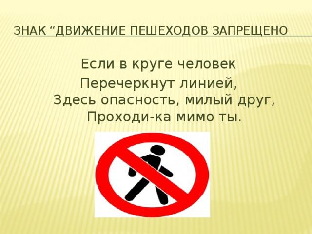 """Знак """"Движение пешеходов запрещено Если в круге человек Перечеркнут линией,  Здесь опасность, милый друг,  Проходи-ка мимо ты."""