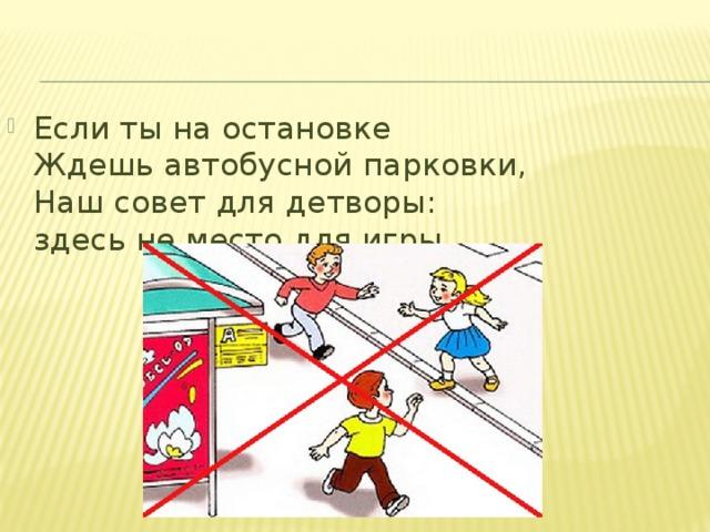 Если ты на остановке  Ждешь автобусной парковки,  Наш совет для детворы:  здесь не место для игры.