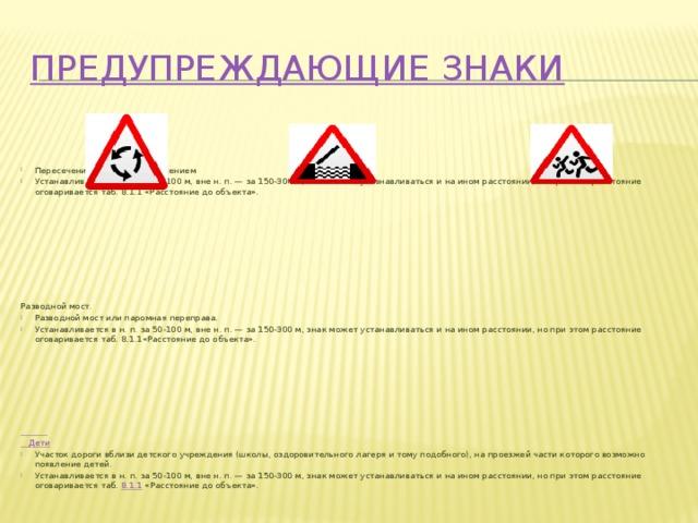 Предупреждающие знаки Пересечение с круговым движением Устанавливается в н. п. за 50-100 м, вне н. п. — за 150-300 м, знак может устанавливаться и на ином расстоянии, но при этом расстояние оговариваетсятаб.8.1.1«Расстояние до объекта». Разводной мост. Разводной мост или паромная переправа. Устанавливается в н. п. за 50-100 м, вне н. п. — за 150-300 м, знак может устанавливаться и на ином расстоянии, но при этом расстояние оговариваетсятаб.8.1.1«Расстояние до объекта».  Дети