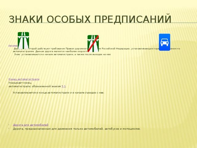 Знаки особых предписаний Автомагистраль  Дорога, на которой действуют требования Правил дорожного движения Российской Федерации, устанавливающие порядок движения по автомагистралям. Данная дорога является наиболее скоростной.  Знак устанавливается в начале автомагистрали, а также после въездов на нее Конец автомагистрали Указывает конец автомагистрали, обозначенной знаком 5.1 .    Устанавливается в конце автомагистрали и в начале съездов с нее.