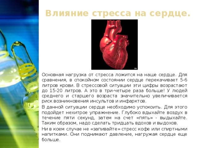 Влияние стресса на сердце. Основная нагрузка от стресса ложится на наше сердце. Для сравнения, в спокойном состоянии сердце перекачивает 5-6 литров крови. В стрессовой ситуации эти цифры возрастают до 15-20 литров. А это в три-четыре раза больше! У людей среднего и старшего возраста значительно увеличивается риск возникновения инсультов и инфарктов. В данной ситуации сердце необходимо успокоить. Для этого подойдет нехитрое упражнение. Глубоко вдыхайте воздух в течение пяти секунд, затем на счет «пять» - выдыхайте. Таким образом, надо сделать тридцать вдохов и выдохов. Ни в коем случае не «запивайте» стресс кофе или спиртными напитками. Они поднимают давление, нагружая сердце еще больше.