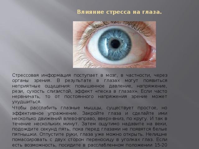 Влияние стресса на глаза.   Стрессовая информация поступает в мозг, в частности, через органы зрения. В результате в глазах могут появиться неприятные ощущения: повышенное давление, напряжение, рези, сухость слизистой, эффект «песка в глазах». Если часто нервничать, то от постоянного напряжения зрение может ухудшиться. Чтобы расслабить глазные мышцы, существует простое, но эффективное упражнение. Закройте глаза и сделайте ими несколько движений влево-вправо, вверх-вниз, по кругу. И так в течение нескольких минут. Затем ощутимо надавите на веки, подождите секунд пять, пока перед глазами не появятся белые пятнышки. Отпустите руки, глаза уже можно открыть. Нелишне помассировать с двух сторон переносицу в уголках глаз. Если есть возможность, посидите в расслабленном положении 15-20 минут.