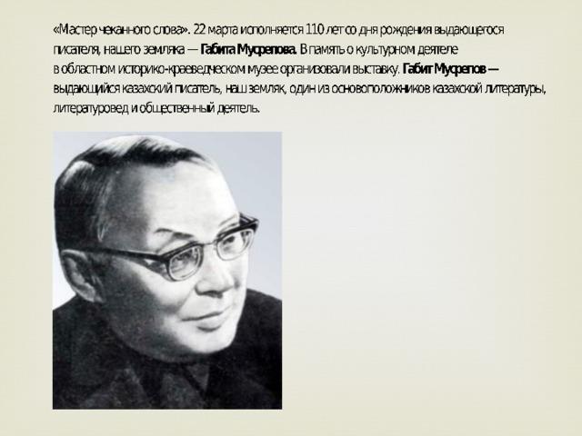 «Мастер чеканного слова». 22марта исполняется 110 лет содня рождения выдающегося писателя, нашего земляка—Габита Мусрепова. Впамять окультурном деятеле вобластномисторико-краеведческоммузее организовали выставку.Габит Мусрепов— выдающийся казахский писатель, наш земляк, один изосновоположников казахской литературы, литературовед иобщественный деяте