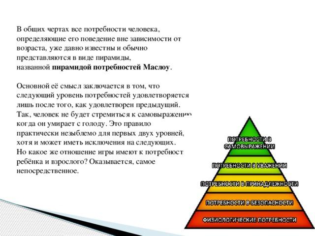 В общих чертах все потребности человека, определяющие его поведение вне зависимости от возраста, уже давно известны и обычно представляются в виде пирамиды, названной пирамидой потребностей Маслоу . Основной её смысл заключается в том, что следующий уровень потребностей удовлетворяется лишь после того, как удовлетворен предыдущий. Так, человек не будет стремиться к самовыражению, когда он умирает с голоду. Это правило практически незыблемо для первых двух уровней, хотя и может иметь исключения на следующих. Но какое же отношение игры имеют к потребностям ребёнка и взрослого? Оказывается, самое непосредственное.
