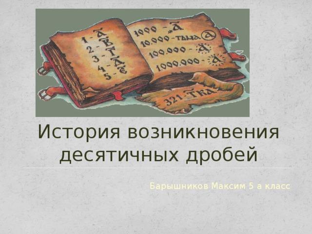 История возникновения десятичных дробей Барышников Максим 5 а класс