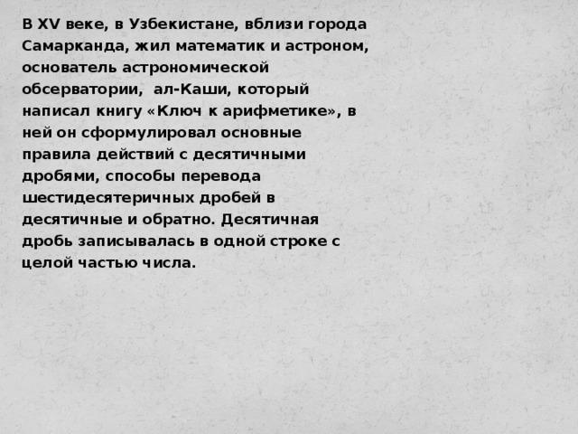 В XV веке, в Узбекистане, вблизи города Самарканда, жил математик и астроном, основатель астрономической обсерватории, ал-Каши, который написал книгу «Ключ к арифметике», в ней он сформулировал основные правила действий с десятичными дробями, способы перевода шестидесятеричных дробей в десятичные и обратно. Десятичная дробь записывалась в одной строке с целой частью числа.