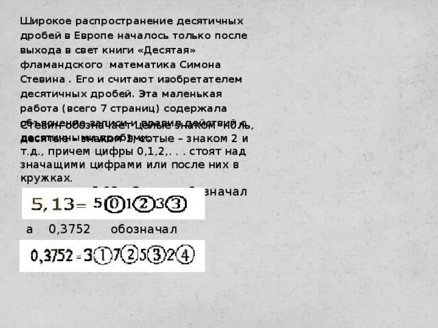 Широкое распространение десятичных дробей в Европе началось только после выхода в свет книги «Десятая» фламандского математика Симона Стевина . Его и считают изобретателем десятичных дробей. Эта маленькая работа (всего 7 страниц) содержала объяснение записи и правил действий с десятичными дробями. Стевин обозначает целые знаком н0ль, десятые – знаком 1, сотые – знаком 2 и т.д., причем цифры 0,1,2,. . . стоят над значащими цифрами или после них в кружках.  Например, 5,13 Стевин обозначал а 0,3752 обозначал