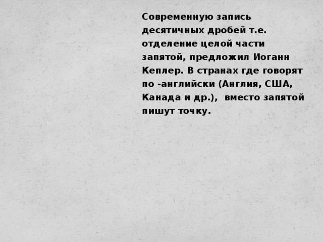 Современную запись десятичных дробей т.е. отделение целой части запятой, предложил Иоганн Кеплер. В странах где говорят по -английски (Англия, США, Канада и др.), вместо запятой пишут точку.