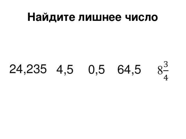 Найдите лишнее число 24,235 0,5 4,5 64,5
