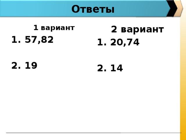 Ответы   1 вариант 1. 57,82 2. 19  2 вариант 1. 20,74  2. 14