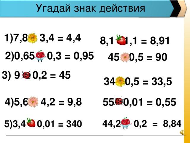 Угадай знак действия  1)7,8 – 3,4 = 4,4   8,1 ∙ 1,1 = 8,91  2)0,65 + 0,3 = 0,95  45 : 0,5 = 90 3) 9 : 0,2 = 45 34 - 0,5 = 33,5  4)5,6 + 4,2 = 9,8  55 ∙ 0,01 = 0,55 44,2 ∙ 0,2 = 8,84 5)3,4 : 0,01 = 340