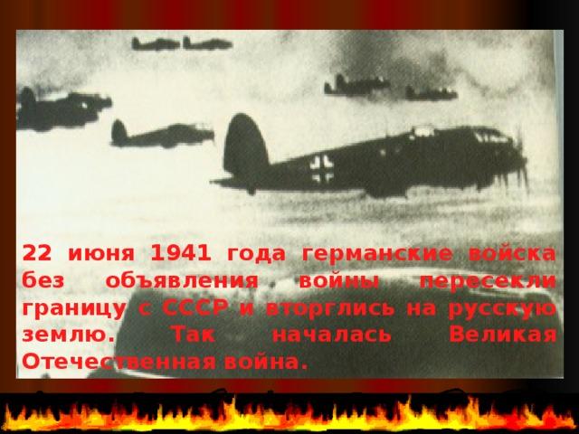 22 июня 1941 года германские войска без объявления войны пересекли границу с СССР и вторглись на русскую землю. Так началась Великая Отечественная война.