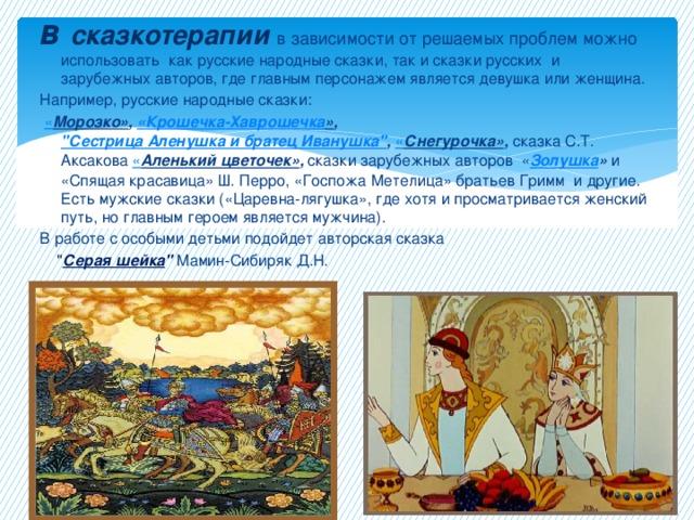 В сказкотерапии в зависимости от решаемых проблем можно использовать как русские народные сказки, так и сказки русских и зарубежных авторов, где главным персонажем является девушка или женщина. Например, русские народные сказки:  « Морозко» , «Крошечка- Хаврошечка » ,