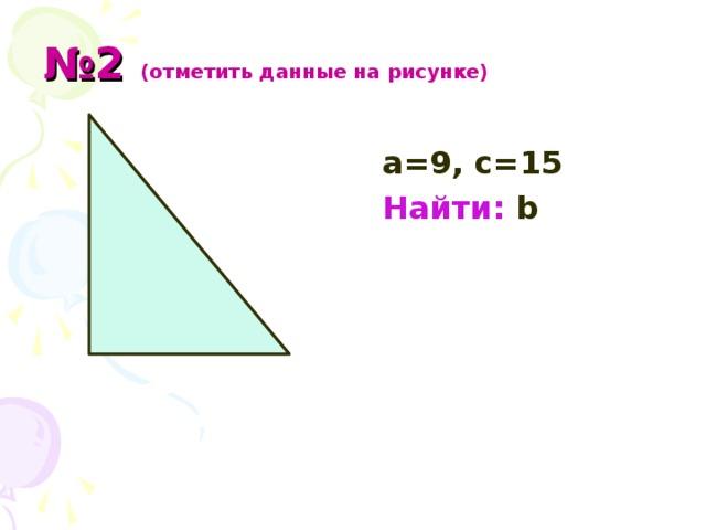 № 2 (отметить данные на рисунке)   а=9, с = 15  Найти: b