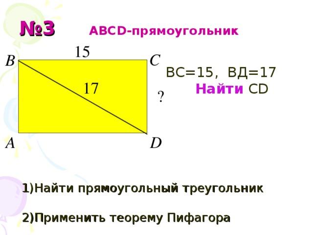 № 3  АВС D -прямоугольник   ВС=15, ВД=17 17 Найти  С D 1) Найти прямоугольный треугольник  2 ) Применить теорему Пифагора