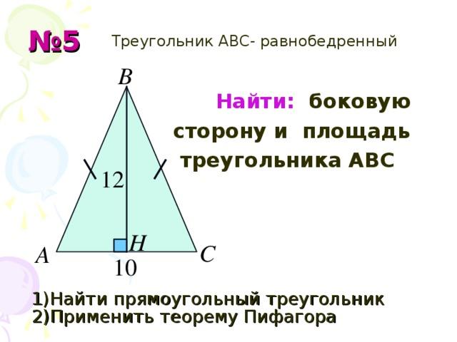 № 5  Треугольник АВС- равнобедренный  Найти: боковую  сторону и площадь  треугольника АВС    1) Найти прямоугольный треугольник  2 ) Применить теорему Пифагора
