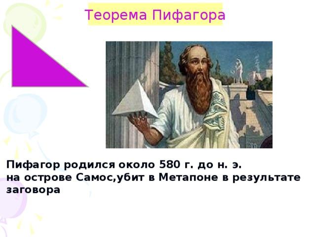 Теорема Пифагора Пифагор родился около 580 г. до н. э. на острове Самос,убит в Метапоне в результате заговора