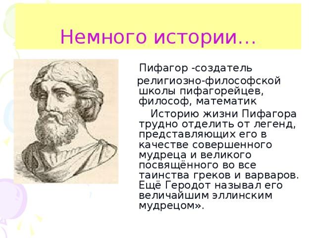 Немного истории…  Пифагор -создатель  религиозно-философской школы пифагорейцев, философ, математик  Историю жизни Пифагора трудно отделить от легенд, представляющих его в качестве совершенного мудреца и великого посвящённого во все таинства греков и варваров. Ещё Геродот называл его величайшим эллинским мудрецом».