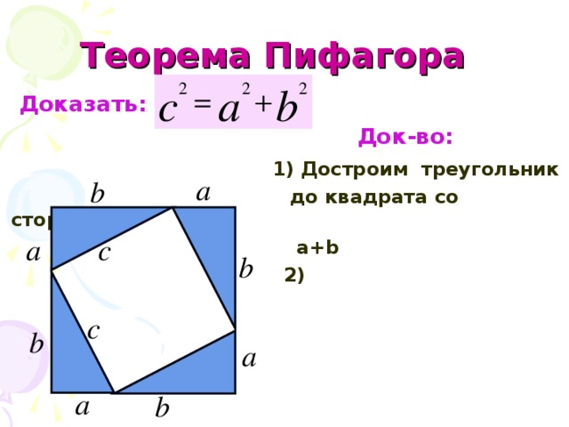 Теорема Пифагора   Доказать:  Док-во:   1) Достроим треугольник   до квадрата со стороной  a+b   2)