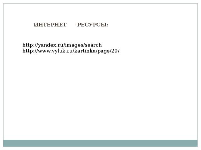 ИНТЕРНЕТ РЕСУРСЫ: http://yandex.ru/images/search http://www.vyluk.ru/kartinka/page/29/