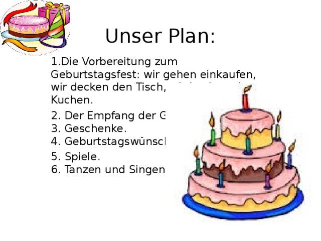Unser Plan: 1.Die Vorbereitung zum Geburtstagsfest: wir gehen einkaufen, wir decken den Tisch, wir backen einen Kuchen. 2. Der Empfang der Gäste.  3. Geschenke.  4. Geburtstagswünsche. 5. Spiele.  6. Tanzen und Singen.