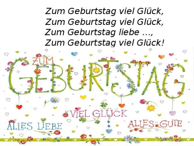 Zum Geburtstag viel Glück,   Zum Geburtstag viel Glück,  Zum Geburtstag liebe …,   Zum Geburtstag viel Glück!