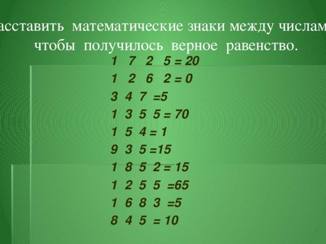 Расставить математические знаки между числами,  чтобы получилось верное равенство. 1 7 2 5 = 20 1 2 6 2 = 0 3 4 7 =5 1 3 5 5 = 70 1 5 4 = 1 9 3 5 =15 1 8 5 2 = 15 1 2 5 5 =65 1 6 8 3 =5 8 4 5 = 10