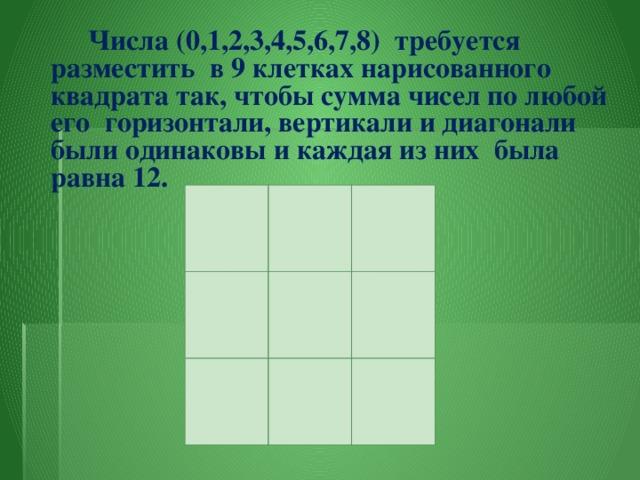Числа (0,1,2,3,4,5,6,7,8) требуется разместить в 9 клетках нарисованного квадрата так, чтобы сумма чисел по любой его горизонтали, вертикали и диагонали были одинаковы и каждая из них была равна 12.