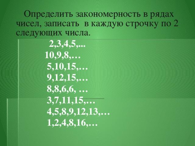 Определить закономерность в рядах чисел, записать в каждую строчку по 2 следующих числа.   2,3,4,5,...  10,9,8,…  5,10,15,…  9,12,15,…  8,8,6,6, …  3,7,11,15,…  4,5,8,9,12,13,…  1,2,4,8,16,…